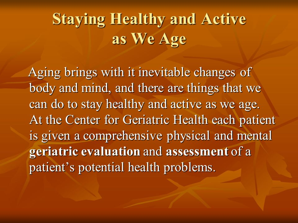 Staying Healthy and Active as We Age Aging brings with it inevitable changes of body and mind, and there are things that we can do to stay healthy and active as we age.