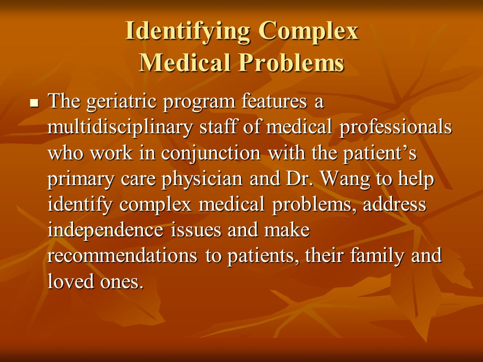 Identifying Complex Medical Problems The geriatric program features a multidisciplinary staff of medical professionals who work in conjunction with the patient's primary care physician and Dr.