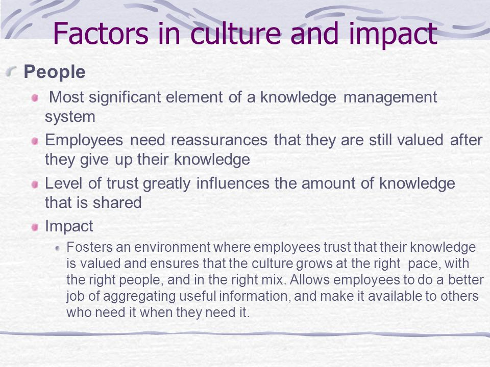 Factors in culture and impact People  Most significant element of a knowledge management system Employees need reassurances that they are still valued after they give up their knowledge Level of trust greatly influences the amount of knowledge that is shared Impact Fosters an environment where employees trust that their knowledge is valued and ensures that the culture grows at the right pace, with the right people, and in the right mix.