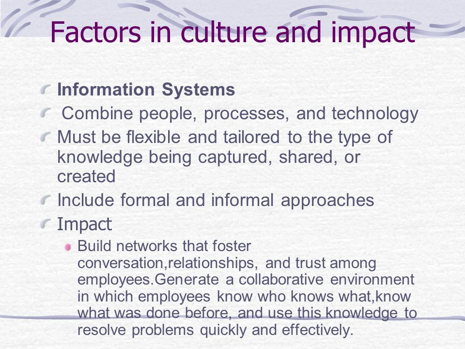 Factors in culture and impact Information Systems  Combine people, processes, and technology Must be flexible and tailored to the type of knowledge being captured, shared, or created Include formal and informal approaches Impact Build networks that foster conversation,relationships, and trust among employees.Generate a collaborative environment in which employees know who knows what,know what was done before, and use this knowledge to resolve problems quickly and effectively.