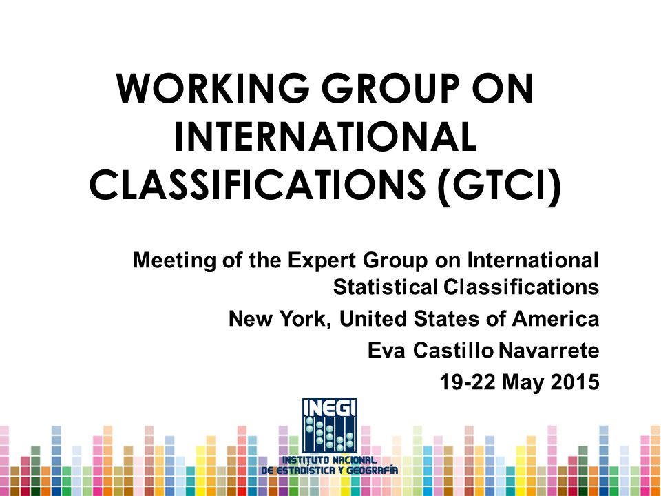 WORKING GROUP ON INTERNATIONAL CLASSIFICATIONS (GTCI) Meeting of the Expert Group on International Statistical Classifications New York, United States of America Eva Castillo Navarrete May 2015