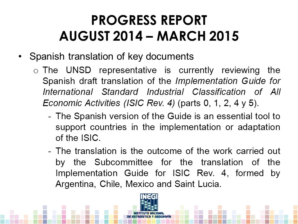 PROGRESS REPORT AUGUST 2014 – MARCH 2015 Spanish translation of key documents o The UNSD representative is currently reviewing the Spanish draft translation of the Implementation Guide for International Standard Industrial Classification of All Economic Activities (ISIC Rev.