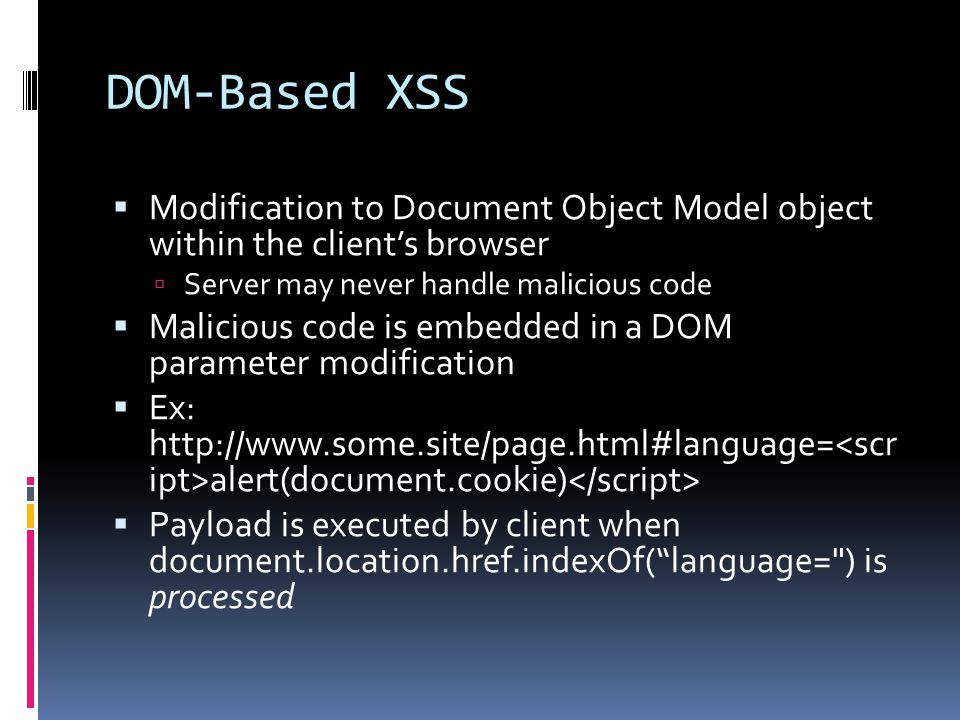 DOM-Based XSS  Modification to Document Object Model object within the client's browser  Server may never handle malicious code  Malicious code is embedded in a DOM parameter modification  Ex:   alert(document.cookie)  Payload is executed by client when document.location.href.indexOf( language= ) is processed