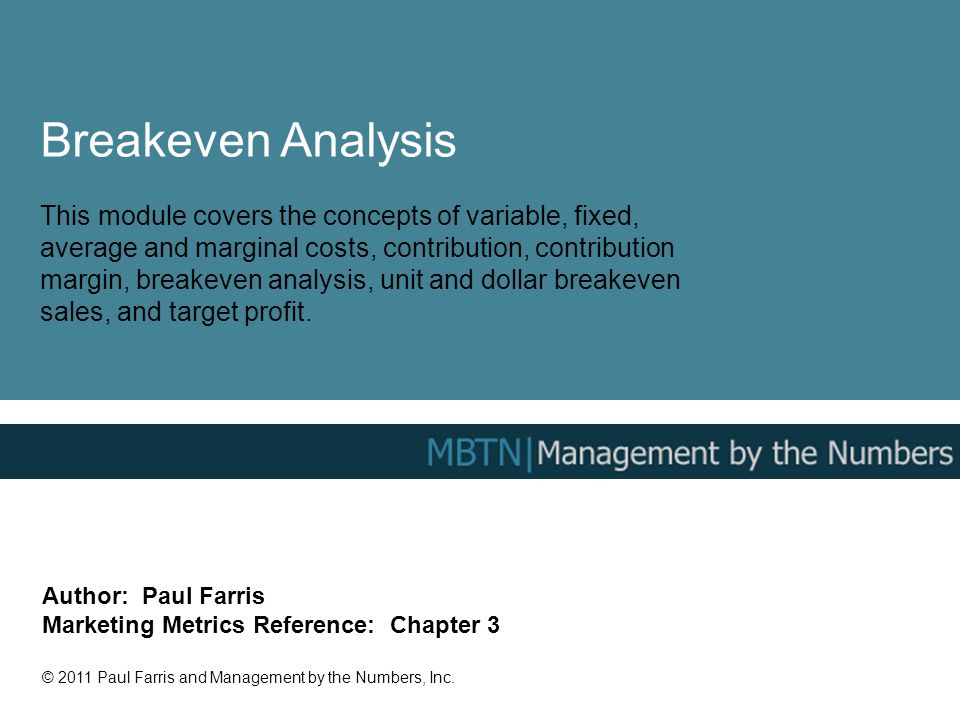 Breakeven Analysis This module covers the concepts of variable, fixed, average and marginal costs, contribution, contribution margin, breakeven analysis, unit and dollar breakeven sales, and target profit.