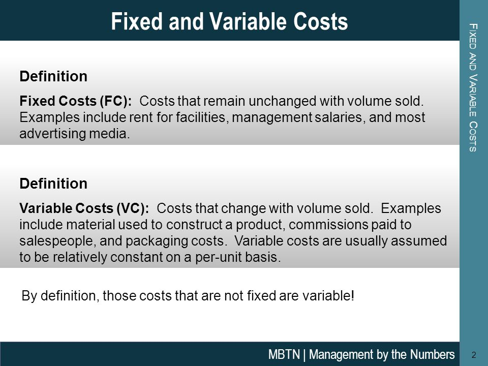 F IXED AND V ARIABLE C OSTS 2 Fixed and Variable Costs MBTN | Management by the Numbers Definition Variable Costs (VC): Costs that change with volume sold.