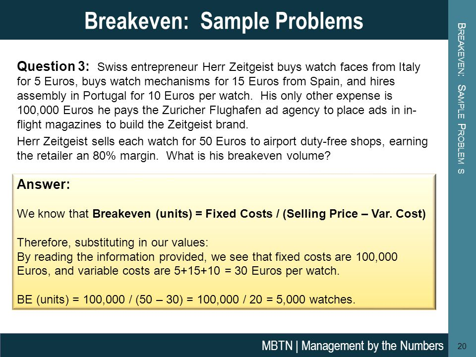 B REAKEVEN : S AMPLE P ROBLEM S 20 Breakeven: Sample Problems MBTN | Management by the Numbers Answer: We know that Breakeven (units) = Fixed Costs / (Selling Price – Var.