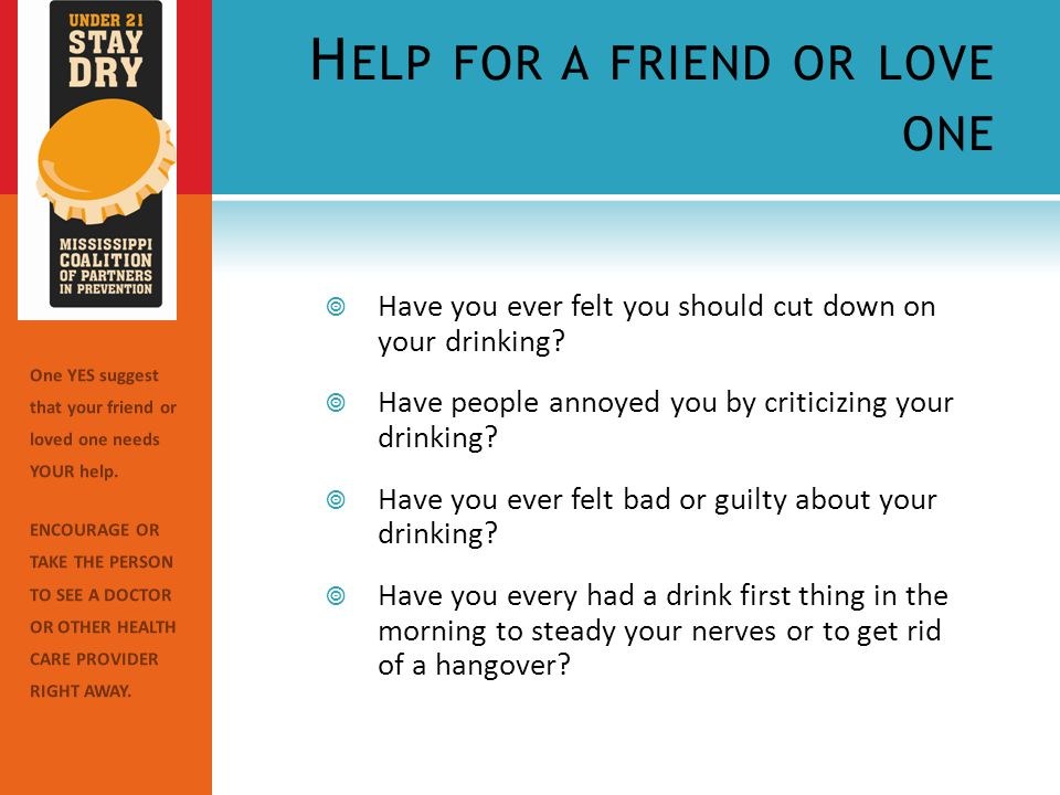 H ELP FOR A FRIEND OR LOVE ONE  Have you ever felt you should cut down on your drinking.