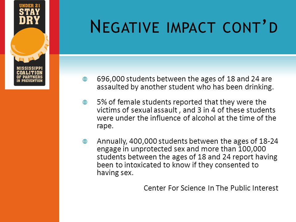 N EGATIVE IMPACT CONT ' D  696,000 students between the ages of 18 and 24 are assaulted by another student who has been drinking.