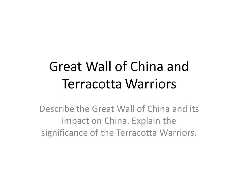 Great Wall of China and Terracotta Warriors Describe the Great Wall of China and its impact on China.