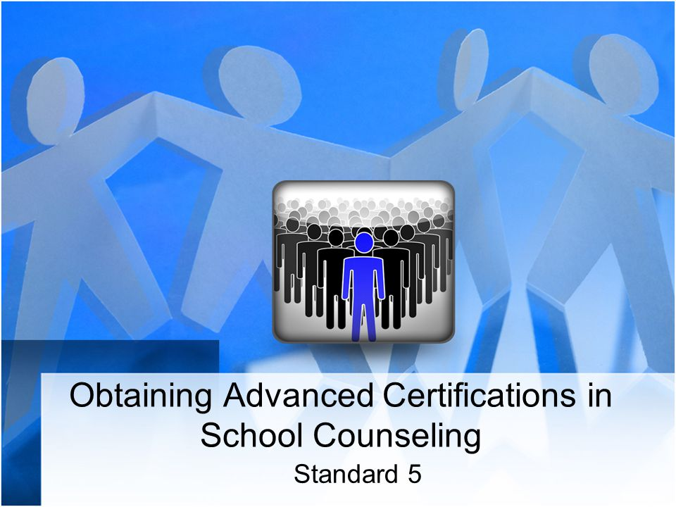 Obtaining Advanced Certifications In School Counseling Standard Ppt