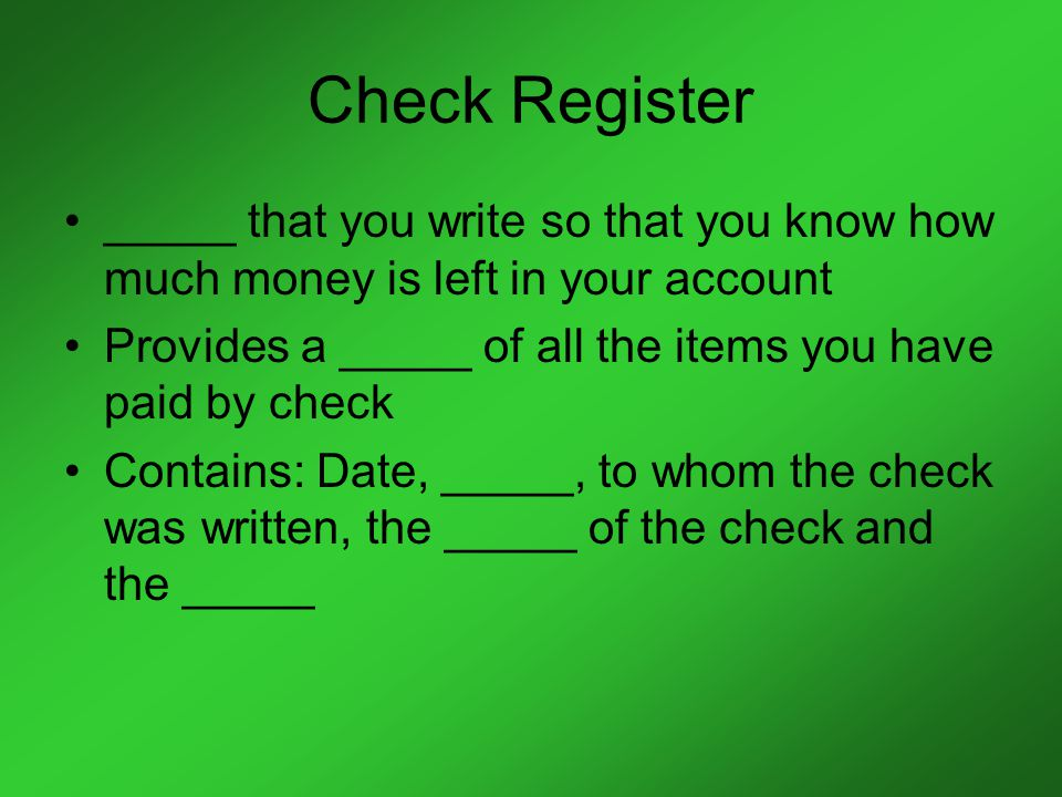 Check Register _____ that you write so that you know how much money is left in your account Provides a _____ of all the items you have paid by check Contains: Date, _____, to whom the check was written, the _____ of the check and the _____