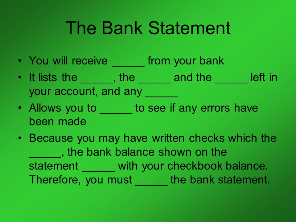 The Bank Statement You will receive _____ from your bank It lists the _____, the _____ and the _____ left in your account, and any _____ Allows you to _____ to see if any errors have been made Because you may have written checks which the _____, the bank balance shown on the statement _____ with your checkbook balance.