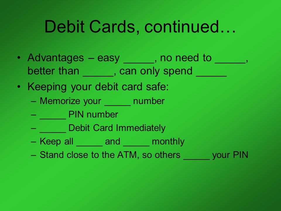 Debit Cards, continued… Advantages – easy _____, no need to _____, better than _____, can only spend _____ Keeping your debit card safe: –Memorize your _____ number –_____ PIN number –_____ Debit Card Immediately –Keep all _____ and _____ monthly –Stand close to the ATM, so others _____ your PIN