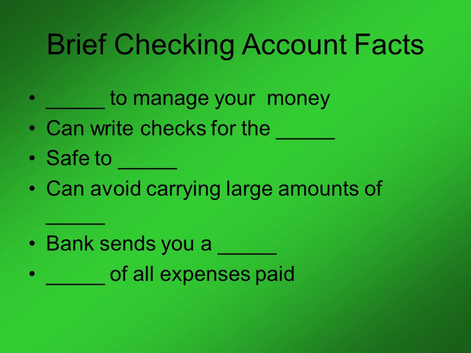 Brief Checking Account Facts _____ to manage your money Can write checks for the _____ Safe to _____ Can avoid carrying large amounts of _____ Bank sends you a _____ _____ of all expenses paid