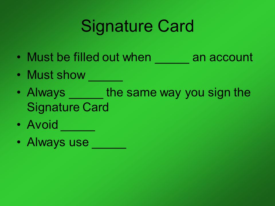 Signature Card Must be filled out when _____ an account Must show _____ Always _____ the same way you sign the Signature Card Avoid _____ Always use _____
