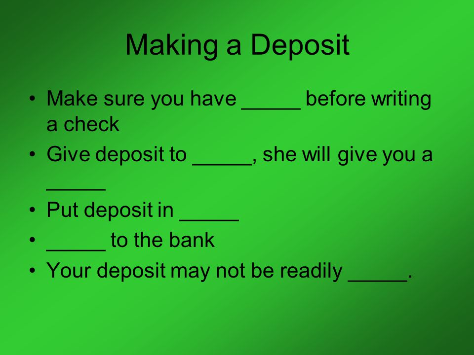 Making a Deposit Make sure you have _____ before writing a check Give deposit to _____, she will give you a _____ Put deposit in _____ _____ to the bank Your deposit may not be readily _____.