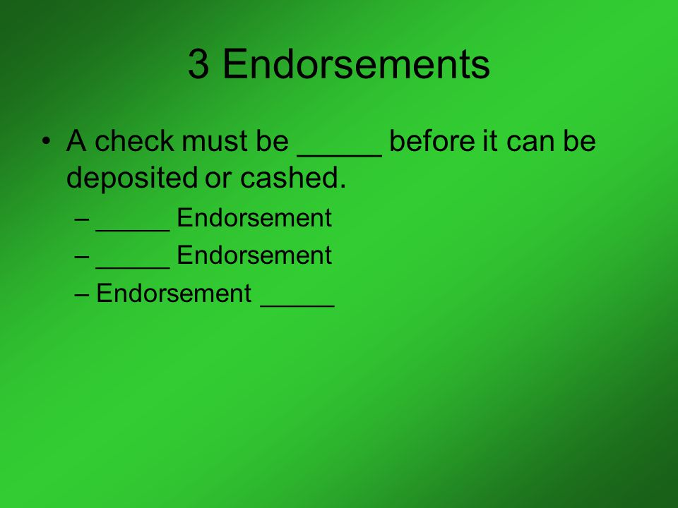 3 Endorsements A check must be _____ before it can be deposited or cashed.