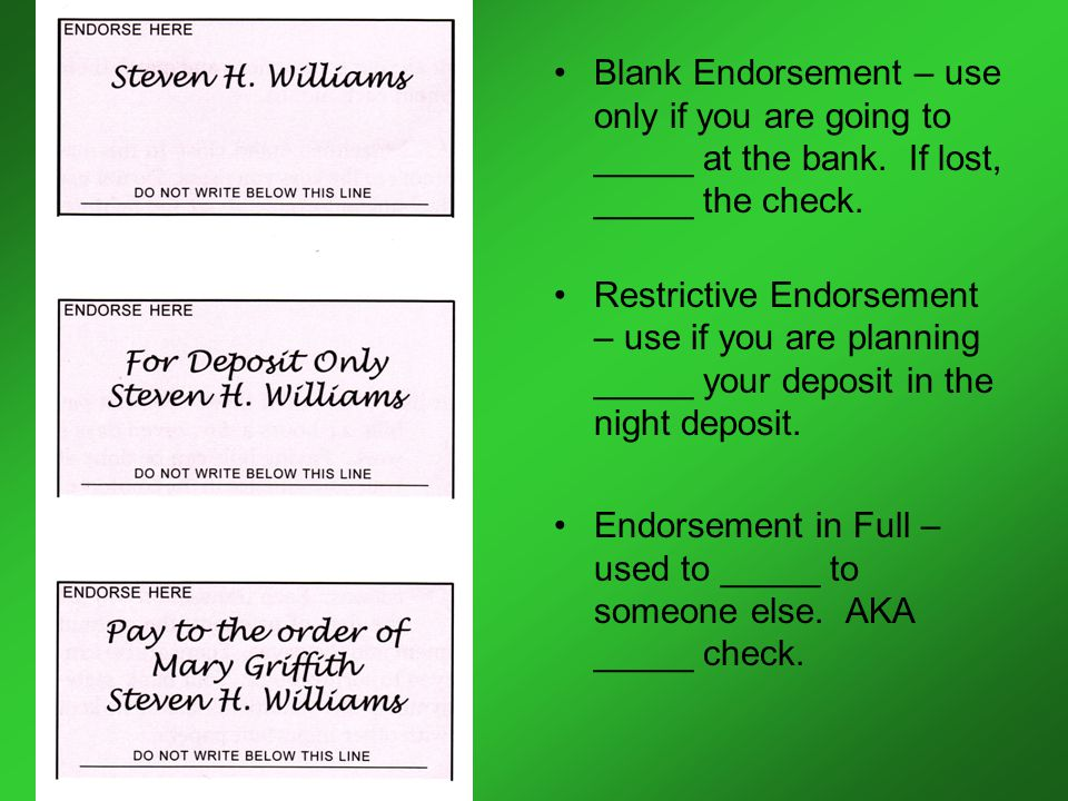 Blank Endorsement – use only if you are going to _____ at the bank.