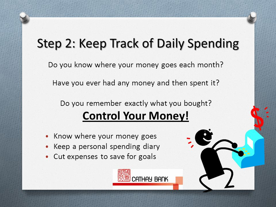 Step 2: Keep Track of Daily Spending Do you know where your money goes each month.