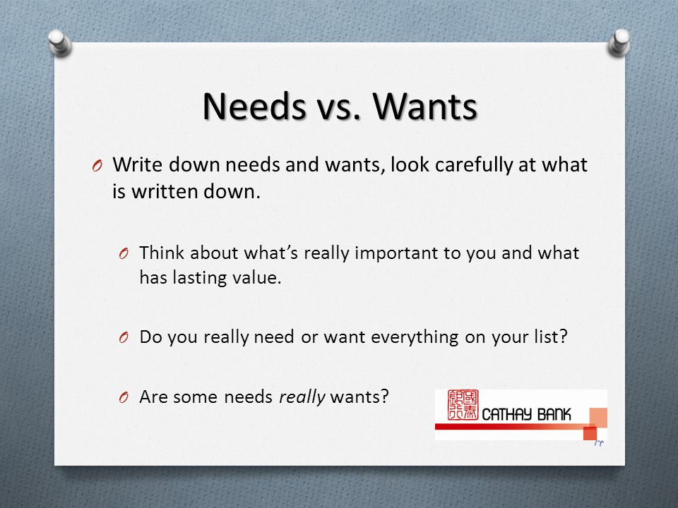 Needs vs. Wants O Write down needs and wants, look carefully at what is written down.