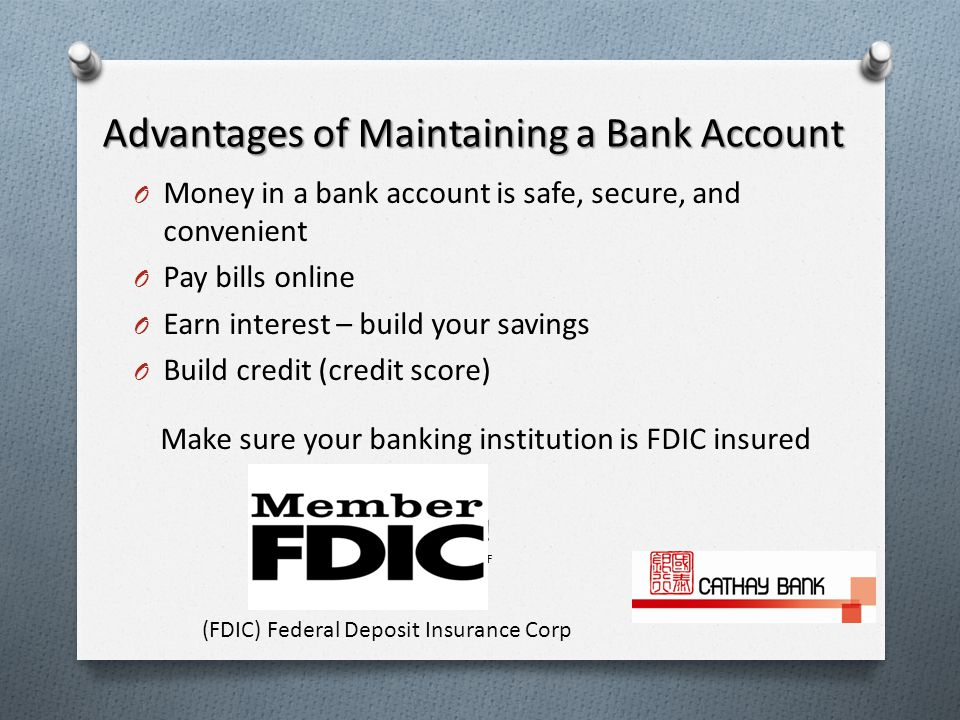 Advantages of Maintaining a Bank Account O Money in a bank account is safe, secure, and convenient O Pay bills online O Earn interest – build your savings O Build credit (credit score) Make sure your banking institution is FDIC insured .