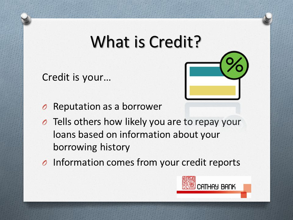 Credit is your… O Reputation as a borrower O Tells others how likely you are to repay your loans based on information about your borrowing history O Information comes from your credit reports What is Credit