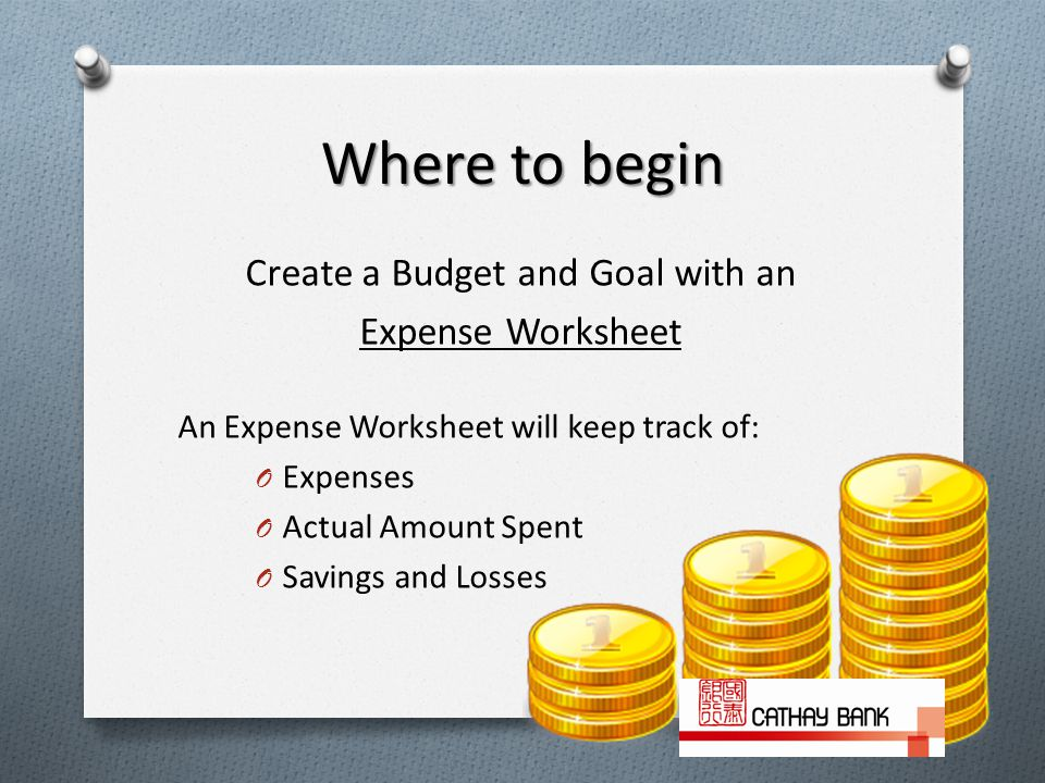 Where to begin Create a Budget and Goal with an Expense Worksheet An Expense Worksheet will keep track of: O Expenses O Actual Amount Spent O Savings and Losses 4