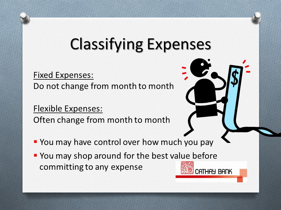 Fixed Expenses: Do not change from month to month Flexible Expenses: Often change from month to month  You may have control over how much you pay  You may shop around for the best value before committing to any expense Classifying Expenses
