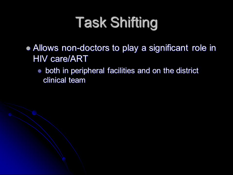 Task Shifting Allows non-doctors to play a significant role in HIV care/ART Allows non-doctors to play a significant role in HIV care/ART both in peripheral facilities and on the district clinical team both in peripheral facilities and on the district clinical team