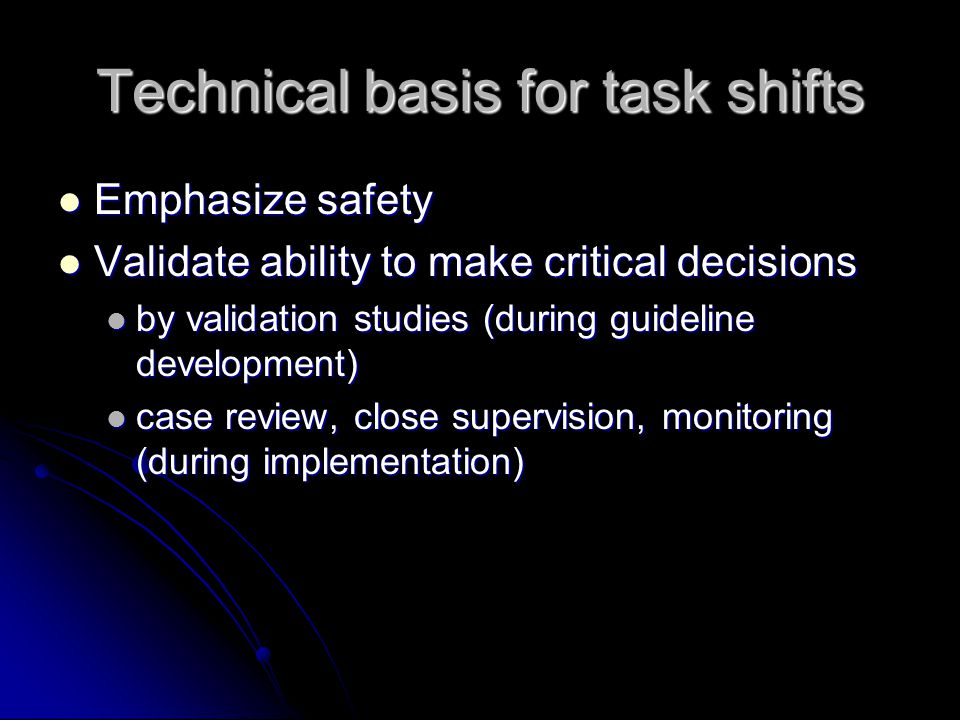 Technical basis for task shifts Emphasize safety Emphasize safety Validate ability to make critical decisions Validate ability to make critical decisions by validation studies (during guideline development) by validation studies (during guideline development) case review, close supervision, monitoring (during implementation) case review, close supervision, monitoring (during implementation)
