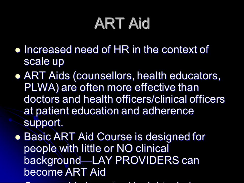 ART Aid Increased need of HR in the context of scale up Increased need of HR in the context of scale up ART Aids (counsellors, health educators, PLWA) are often more effective than doctors and health officers/clinical officers at patient education and adherence support.
