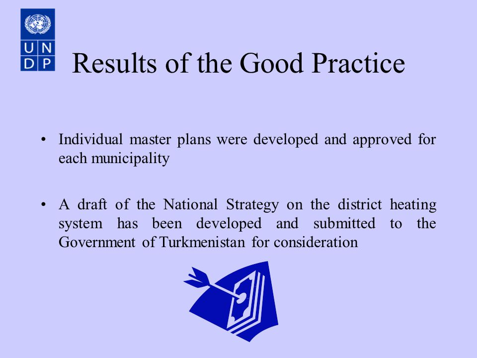 Results of the Good Practice Individual master plans were developed and approved for each municipality A draft of the National Strategy on the district heating system has been developed and submitted to the Government of Turkmenistan for consideration