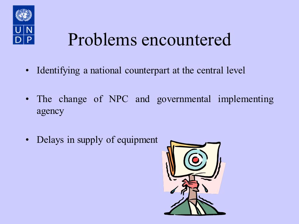 Problems encountered Identifying a national counterpart at the central level The change of NPC and governmental implementing agency Delays in supply of equipment