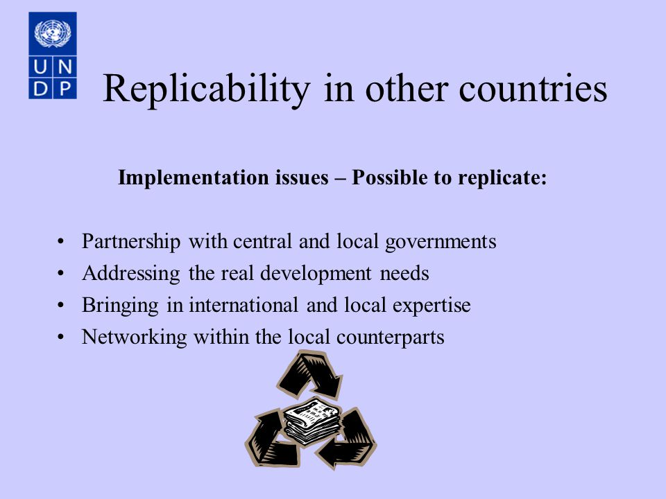 Replicability in other countries Implementation issues – Possible to replicate: Partnership with central and local governments Addressing the real development needs Bringing in international and local expertise Networking within the local counterparts