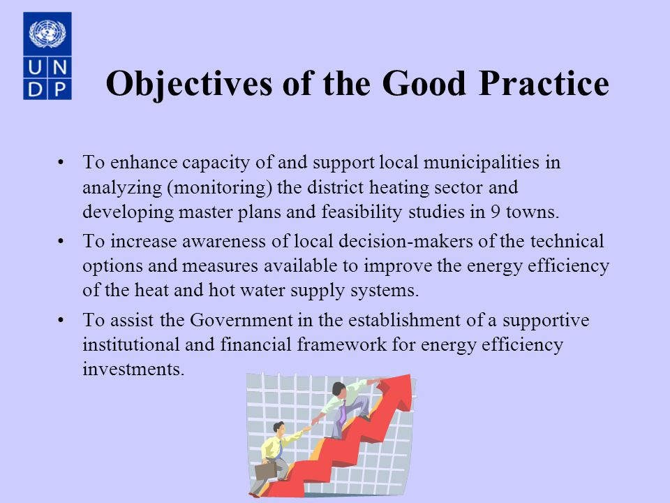 Objectives of the Good Practice To enhance capacity of and support local municipalities in analyzing (monitoring) the district heating sector and developing master plans and feasibility studies in 9 towns.