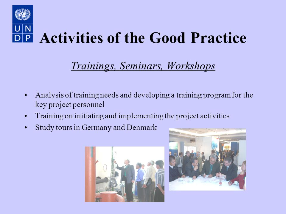 Activities of the Good Practice Trainings, Seminars, Workshops Analysis of training needs and developing a training program for the key project personnel Training on initiating and implementing the project activities Study tours in Germany and Denmark