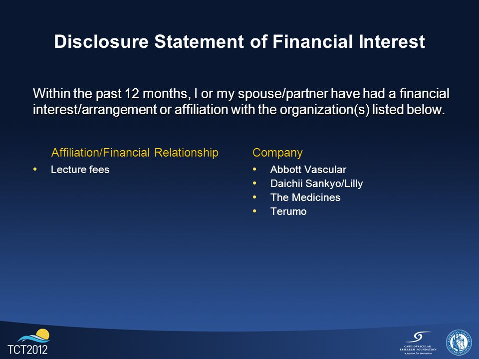 Disclosure Statement of Financial Interest Lecture fees Abbott Vascular Daichii Sankyo/Lilly The Medicines Terumo Within the past 12 months, I or my spouse/partner have had a financial interest/arrangement or affiliation with the organization(s) listed below.
