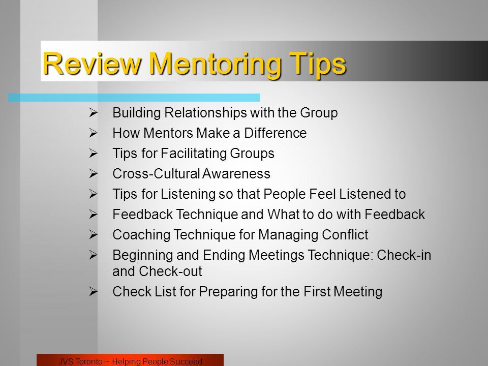 JVS Toronto ~ Helping People Succeed  Building Relationships with the Group  How Mentors Make a Difference  Tips for Facilitating Groups  Cross-Cultural Awareness  Tips for Listening so that People Feel Listened to  Feedback Technique and What to do with Feedback  Coaching Technique for Managing Conflict  Beginning and Ending Meetings Technique: Check-in and Check-out  Check List for Preparing for the First Meeting Review Mentoring Tips