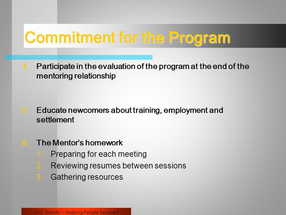JVS Toronto ~ Helping People Succeed Commitment for the Program 4.Participate in the evaluation of the program at the end of the mentoring relationship 5.Educate newcomers about training, employment and settlement 6.The Mentor's homework 1.Preparing for each meeting 2.Reviewing resumes between sessions 3.Gathering resources