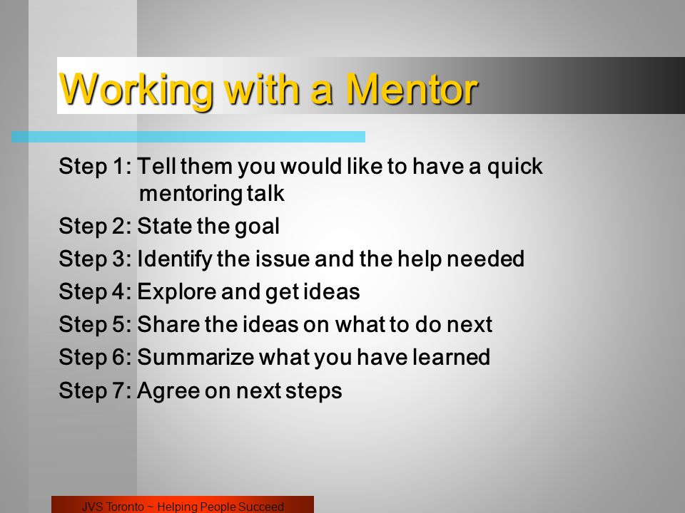 JVS Toronto ~ Helping People Succeed Working with a Mentor Step 1: Tell them you would like to have a quick mentoring talk Step 2: State the goal Step 3: Identify the issue and the help needed Step 4: Explore and get ideas Step 5: Share the ideas on what to do next Step 6: Summarize what you have learned Step 7: Agree on next steps