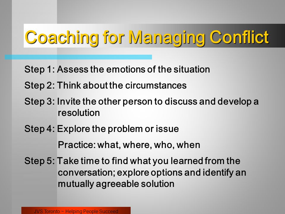 JVS Toronto ~ Helping People Succeed Coaching for Managing Conflict Step 1: Assess the emotions of the situation Step 2: Think about the circumstances Step 3: Invite the other person to discuss and develop a resolution Step 4: Explore the problem or issue Practice: what, where, who, when Step 5: Take time to find what you learned from the conversation; explore options and identify an mutually agreeable solution