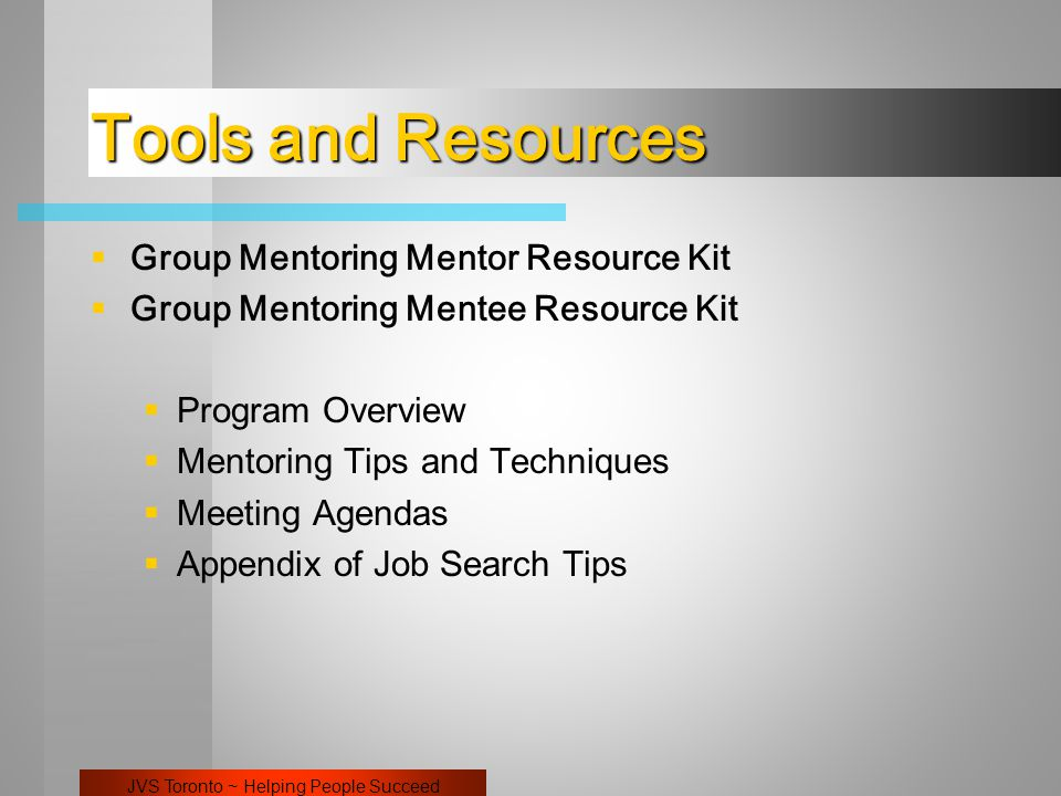 JVS Toronto ~ Helping People Succeed Tools and Resources  Group Mentoring Mentor Resource Kit  Group Mentoring Mentee Resource Kit  Program Overview  Mentoring Tips and Techniques  Meeting Agendas  Appendix of Job Search Tips