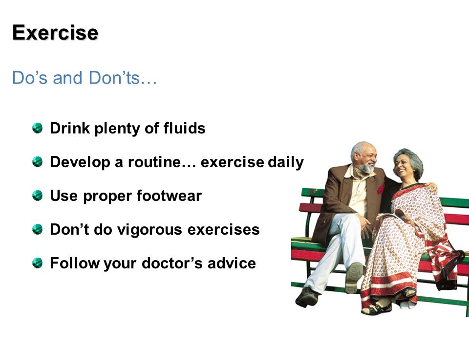 Exercise Do's and Don'ts… Drink plenty of fluids Develop a routine… exercise daily Use proper footwear Don't do vigorous exercises Follow your doctor's advice