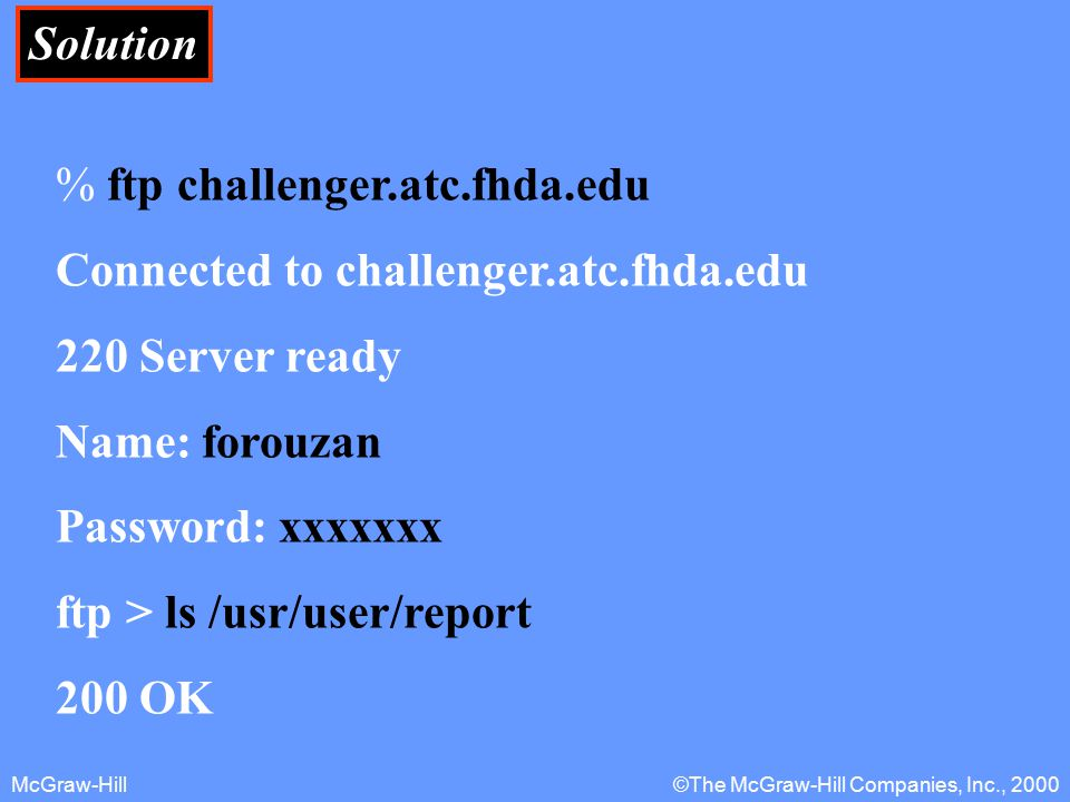 McGraw-Hill©The McGraw-Hill Companies, Inc., 2000 Solution % ftp challenger.atc.fhda.edu Connected to challenger.atc.fhda.edu 220 Server ready Name: forouzan Password: xxxxxxx ftp > ls /usr/user/report 200 OK