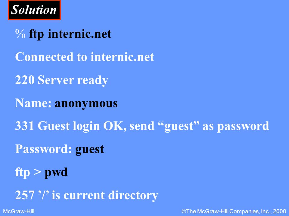 McGraw-Hill©The McGraw-Hill Companies, Inc., 2000 Solution % ftp internic.net Connected to internic.net 220 Server ready Name: anonymous 331 Guest login OK, send guest as password Password: guest ftp > pwd 257 '/' is current directory