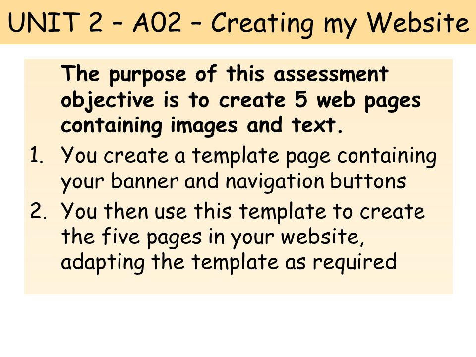 UNIT 2 – A02 – Creating my Website The purpose of this assessment objective is to create 5 web pages containing images and text.