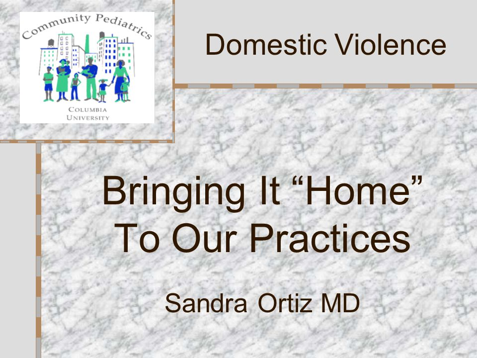 Bringing It Home To Our Practices Sandra Ortiz MD Domestic Violence