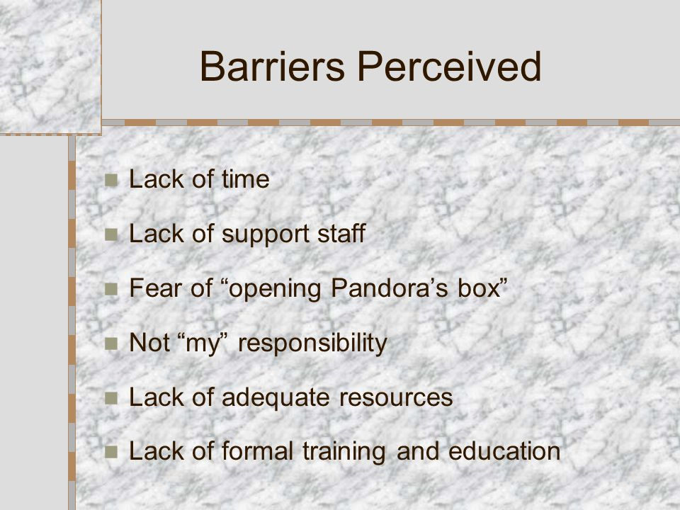 Barriers Perceived Lack of time Lack of support staff Fear of opening Pandora's box Not my responsibility Lack of adequate resources Lack of formal training and education
