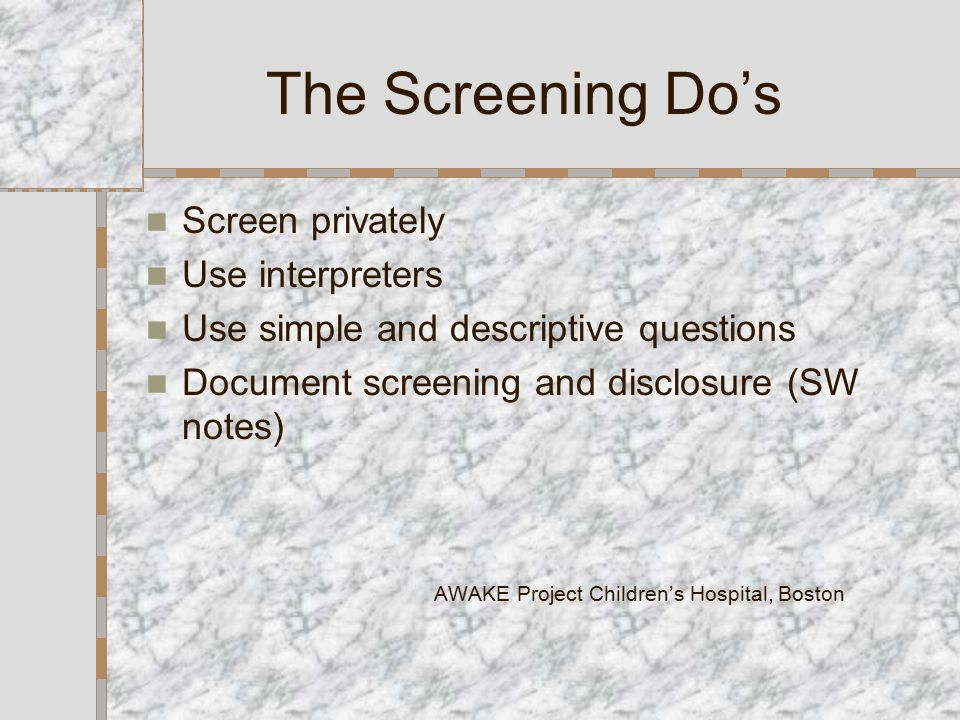 The Screening Do's Screen privately Use interpreters Use simple and descriptive questions Document screening and disclosure (SW notes) AWAKE Project Children's Hospital, Boston