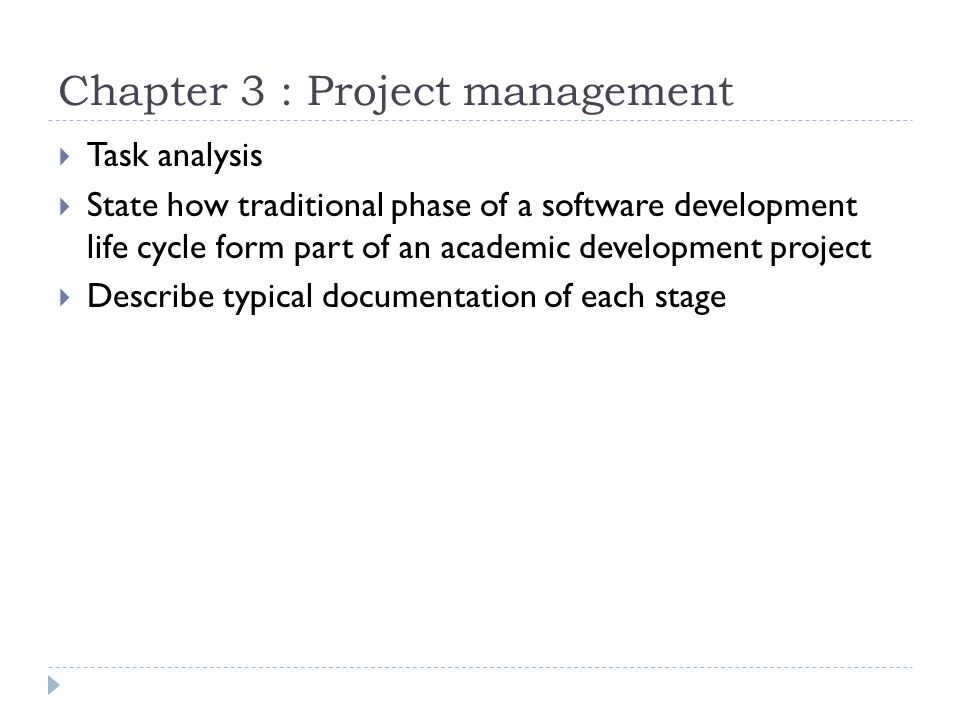 Chapter 3 : Project management  Task analysis  State how traditional phase of a software development life cycle form part of an academic development project  Describe typical documentation of each stage